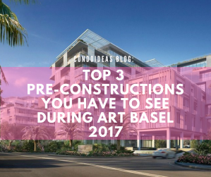 Top 3 Pre-Constructions you have to see during Art Basel 2017